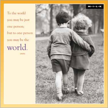 To the world you may be just one person: but to one person you may be the world. (M.I.L.K.)