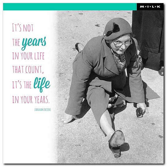 It is not the years in your life that count, it is the life in your years. (M.I.L.K.)