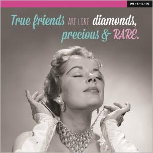 True friends are like diamonds, precious and rare (M.I.L.K.)