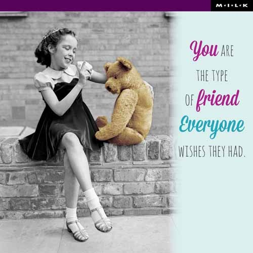 You are the type of friend everyone wishes they had. (M.I.L.K.)