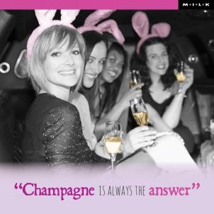 Champagne is always the answer. - M.I.L.K.