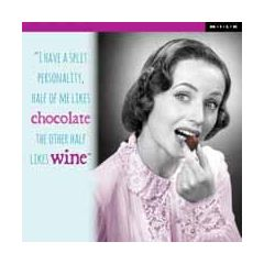 I have a split personality, half of me likes chocolate the other half likes wine  - M.I.L.K.