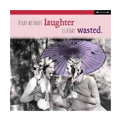 a day without laughter is a day wasted  - M.I.L.K.