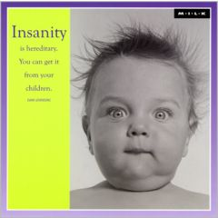 Insanity is hereditary. You can get it from your children. (M.I.L.K.)
