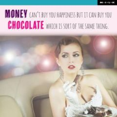 Money can not buy you happiness but it can buy you chocolate - M.I.L.K.